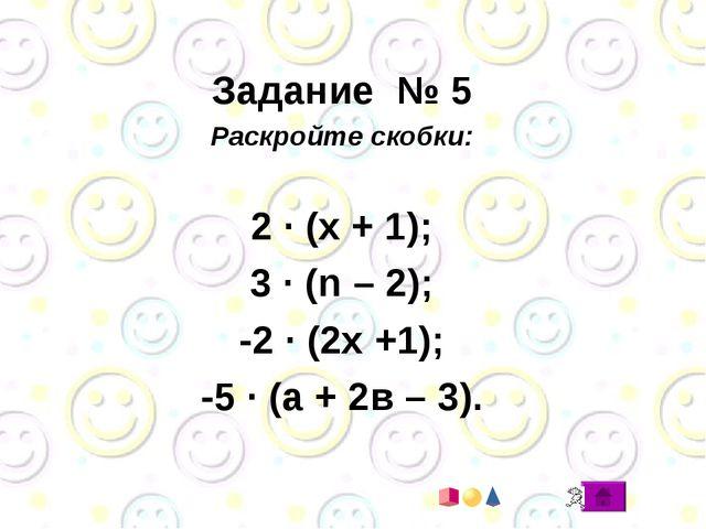 Задание № 5 Раскройте скобки: 2 · (х + 1); 3 · (n – 2); -2 · (2х +1); -5 · (...