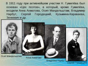 В 1911 году при активнейшем участии Н. Гумилёва был основан «Цех поэтов», в
