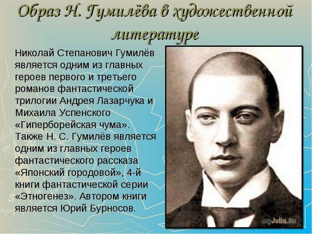 Образ Н. Гумилёва в художественной литературе Николай Степанович Гумилёв явля...
