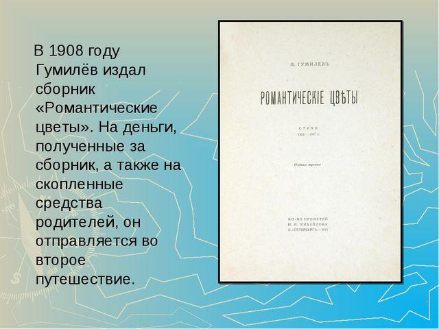 В 1908 году Гумилёв издал сборник «Романтические цветы». На деньги, полученн...