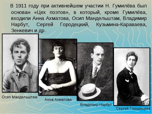 В 1911 году при активнейшем участии Н. Гумилёва был основан «Цех поэтов», в...