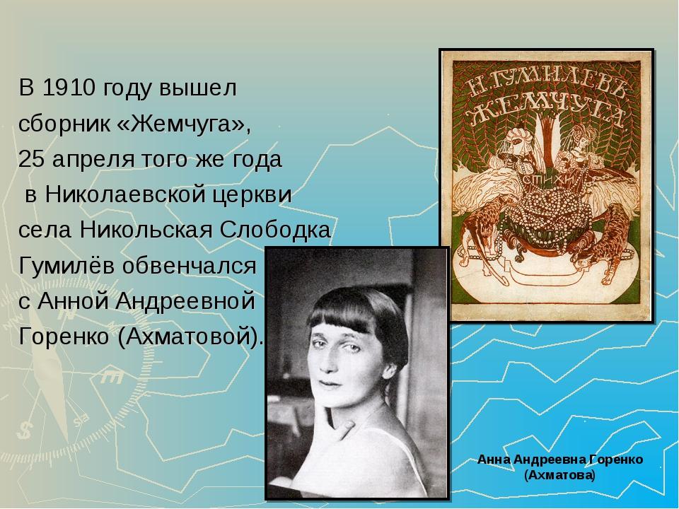 В 1910 году вышел сборник «Жемчуга», 25 апреля того же года в Николаевской це...