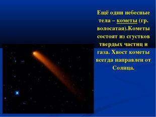 Ещё одни небесные тела – кометы (гр. волосатая).Кометы состоят из сгустков