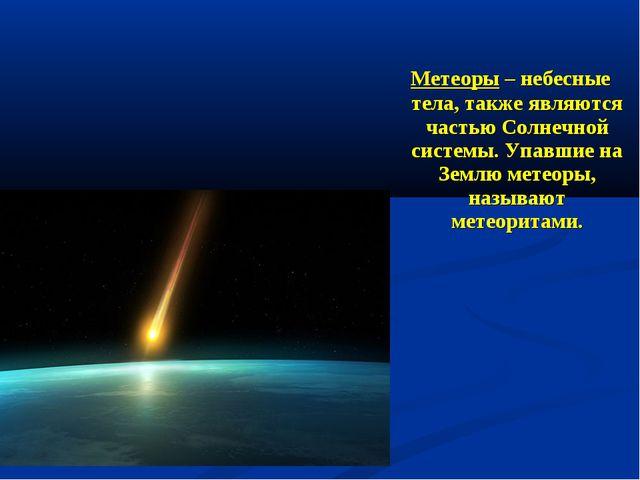 Метеоры – небесные тела, также являются частью Солнечной системы. Упавшие на...