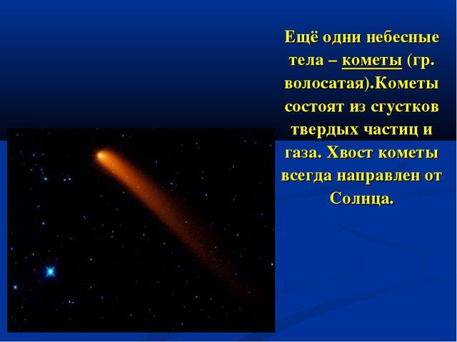 Ещё одни небесные тела – кометы (гр. волосатая).Кометы состоят из сгустков...