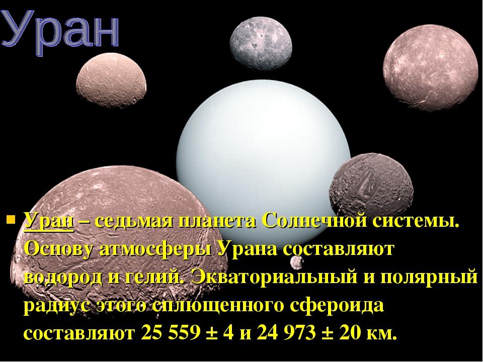Уран – седьмая планета Солнечной системы. Основу атмосферы Урана составляют в...