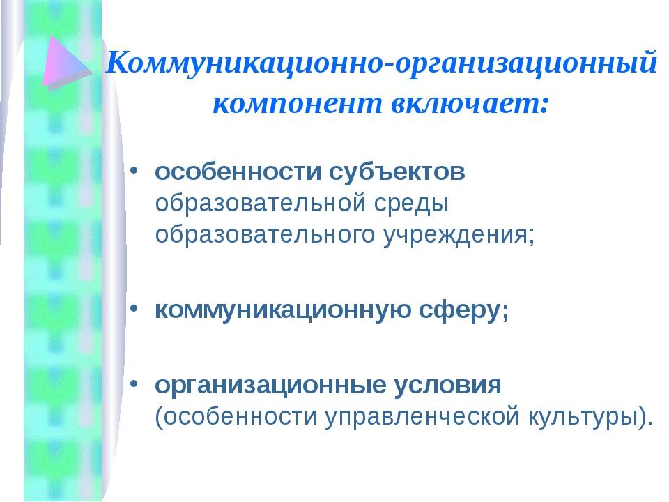 Коммуникационно-организационный компонент включает: особенности субъектов обр...