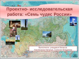 Проектно- исследовательская работа: «Семь чудес России» Выполнили: учащиеся