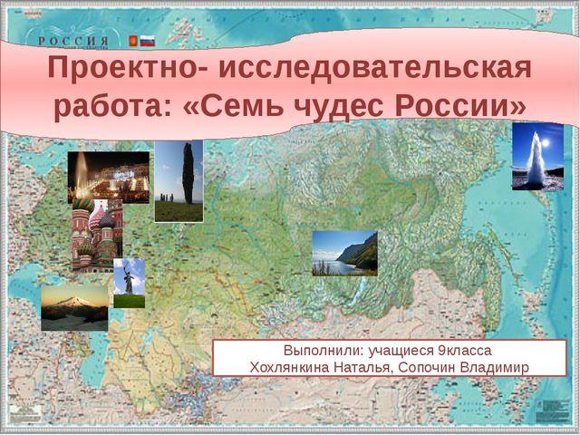 Проектно- исследовательская работа: «Семь чудес России» Выполнили: учащиеся...