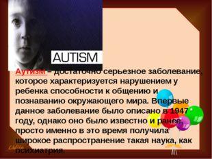 Аутизм – достаточно серьезное заболевание, которое характеризуется нарушением
