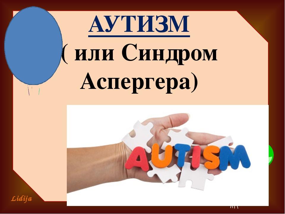АУТИЗМ ( или Синдром Аспергера) Lidija