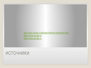 ИСТОЧНИКИ http://www.russlav.ru/aktualno/blokada-leningrada.html https://www.