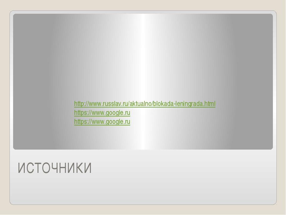 ИСТОЧНИКИ http://www.russlav.ru/aktualno/blokada-leningrada.html https://www....