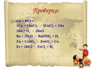 Проверка: Cu + HCl ≠ 3Cu + 2AuCl3 → 3CuCl2 + 2Au 2Ba + O2 → 2BaO Ba + 2H2O →