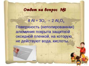 Ответ на вопрос №2 4 Al + 3O2 → 2 Al2O3 Поверхность (неполированная) алюминия