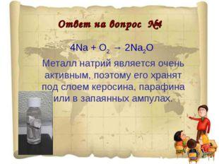 Ответ на вопрос №4 4Na + O2 → 2Na2O Металл натрий является очень активным, по