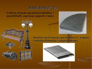 Главная область применения ванадия – производство марочных чугунов и стали В