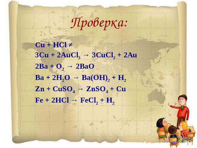 Проверка: Cu + HCl ≠ 3Cu + 2AuCl3 → 3CuCl2 + 2Au 2Ba + O2 → 2BaO Ba + 2H2O →...