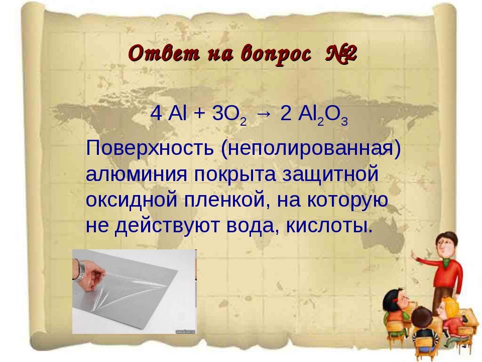 Ответ на вопрос №2 4 Al + 3O2 → 2 Al2O3 Поверхность (неполированная) алюминия...