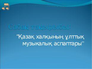 """""""Қазақ халқының ұлттық музыкалық аспаптары"""""""