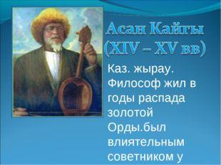 Каз. жырау. Философ жил в годы распада золотой Орды.был влиятельным советнико