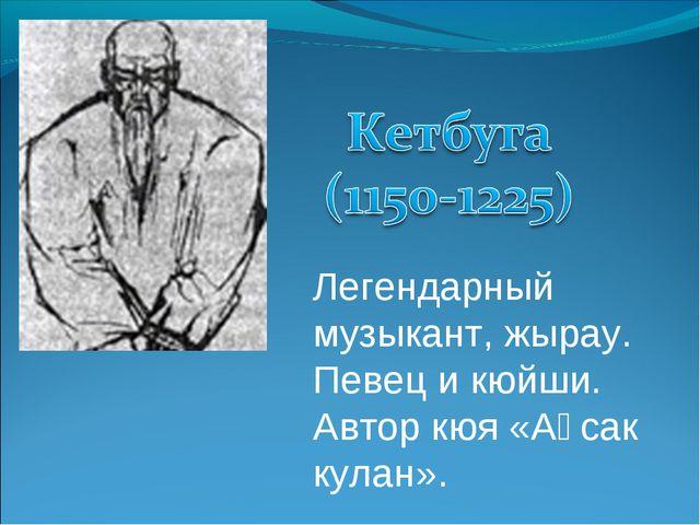 Легендарный музыкант, жырау. Певец и кюйши. Автор кюя «Ақсак кулан».