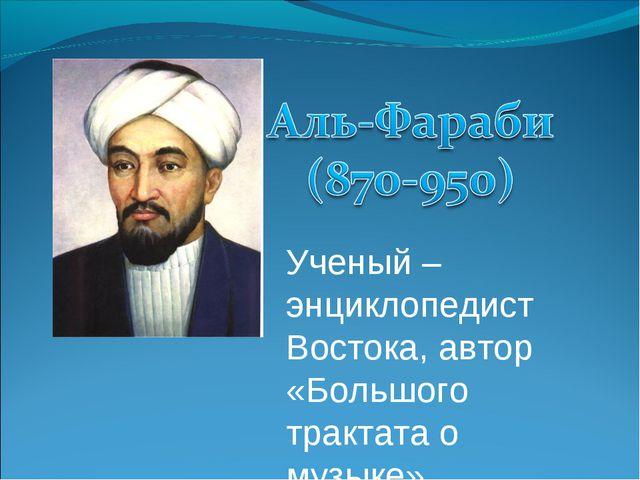 Ученый – энциклопедист Востока, автор «Большого трактата о музыке»
