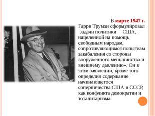 В марте 1947 г. Гарри Трумэн сформулировал задачи политики США, нацеленной н