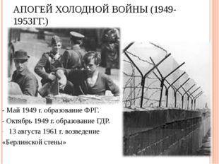 АПОГЕЙ ХОЛОДНОЙ ВОЙНЫ (1949-1953ГГ.) - Май 1949 г. образование ФРГ. - Октябрь
