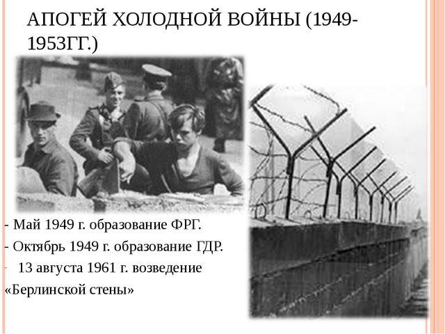 АПОГЕЙ ХОЛОДНОЙ ВОЙНЫ (1949-1953ГГ.) - Май 1949 г. образование ФРГ. - Октябрь...