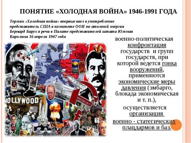ПОНЯТИЕ «ХОЛОДНАЯ ВОЙНА» 1946-1991 ГОДА военно-политическая конфронтация госу...