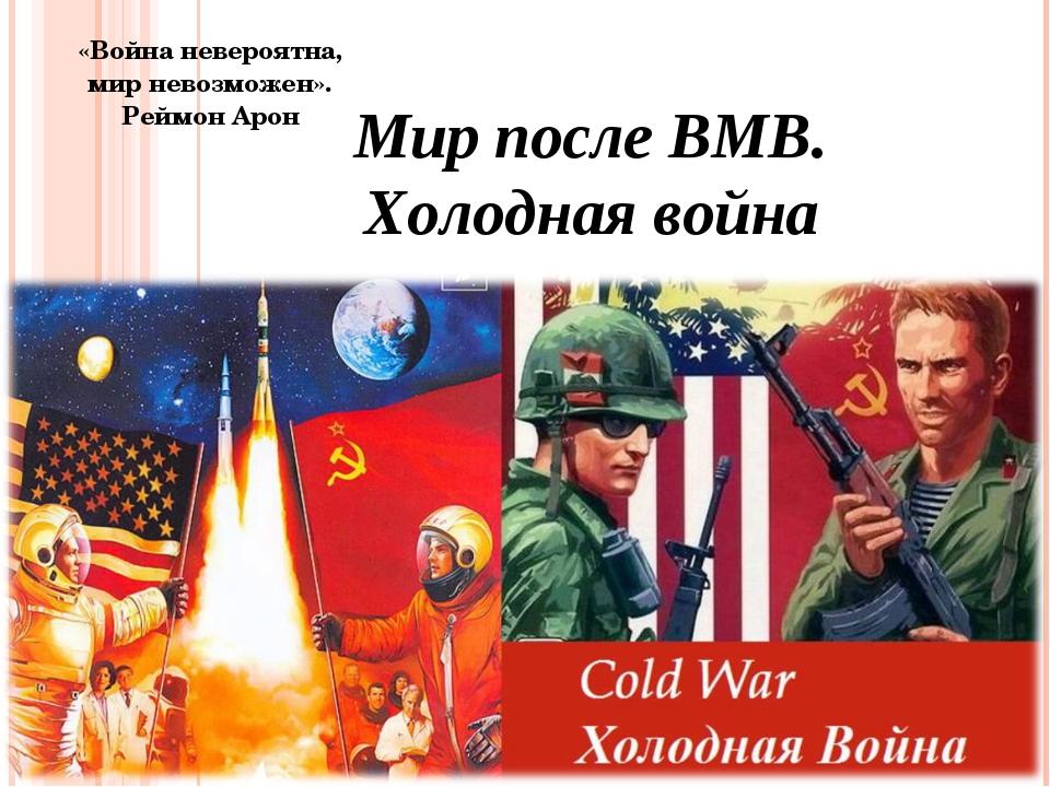 «Война невероятна, мир невозможен». Реймон Арон Мир после ВМВ. Холодная война