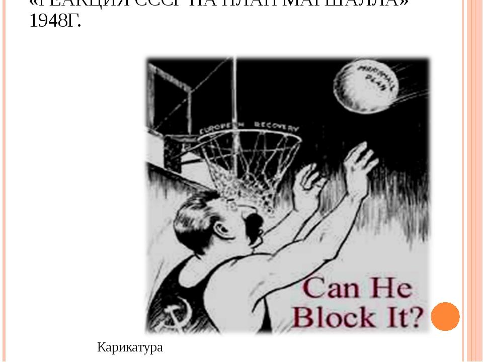 «РЕАКЦИЯ СССР НА ПЛАН МАРШАЛЛА» 1948Г. Карикатура