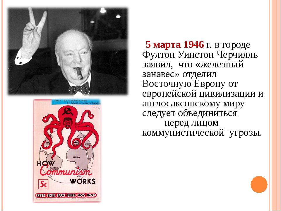 ИСТОКИ «ХОЛОДНОЙ ВОЙНЫ» (1945-1947ГГ.). 5 марта 1946 г. в городе Фултон Уинс...