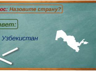 Узбекистан Ответ: Вопрос: Назовите страну? У