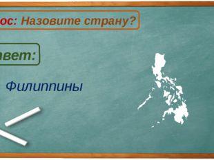 Филиппины Ответ: Вопрос: Назовите страну? Ф