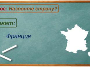 Франция Ответ: Вопрос: Назовите страну? Ф