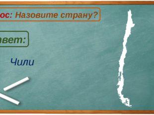 Чили Ответ: Вопрос: Назовите страну? Ч