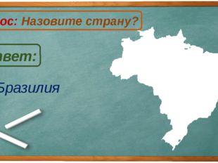 Бразилия Ответ: Вопрос: Назовите страну? Б