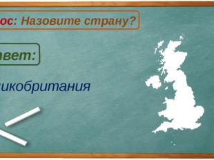 Великобритания Ответ: Вопрос: Назовите страну? В