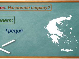 Греция Ответ: Вопрос: Назовите страну? Г
