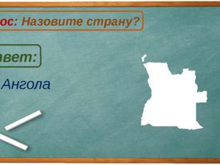 Ангола Ответ: Вопрос: Назовите страну? А