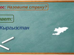 Кыргызстан Ответ: Вопрос: Назовите страну? К
