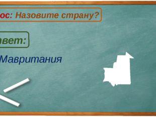 Мавритания Ответ: Вопрос: Назовите страну? М