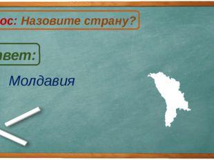 Молдавия Ответ: Вопрос: Назовите страну? М