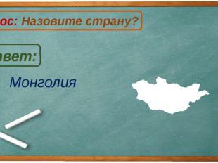 Монголия Ответ: Вопрос: Назовите страну? М