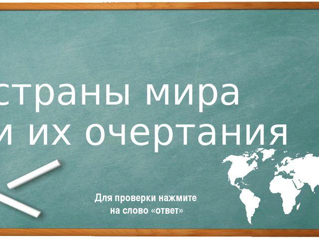 страны мира и их очертания Для проверки нажмите на слово «ответ»