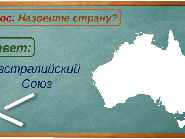 Австралийский Союз Ответ: Вопрос: Назовите страну? А
