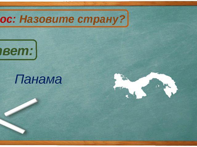 Панама Ответ: Вопрос: Назовите страну? П