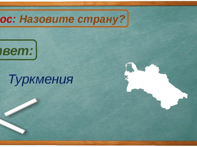Туркмения Ответ: Вопрос: Назовите страну? Т